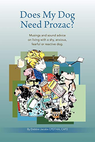 Does My Dog Need Prozac? Musings and sound advice on living with a shy, anxious, fearful or ...