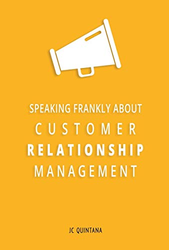 Speaking Frankly About Customer Relationship Management: Why Customer Relationship Management Is ...