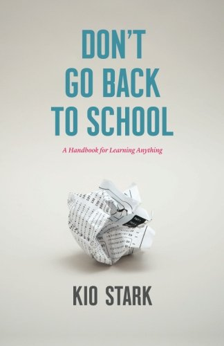 Don't Go Back to School: A Handbook for Learning Anything: Stark, Kio