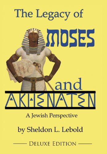 The Legacy of Moses and Akhenaten: A Jewish Perspective: Sheldon L Lebold