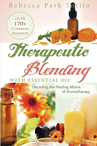 Therapeutic Blending With Essential Oil: Decoding the Healing Matrix of Aromatherapy (Paperback): ...