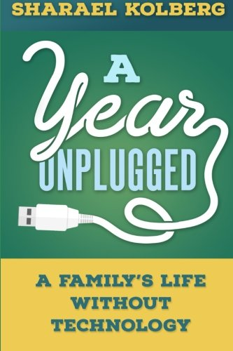 A Year Unplugged: A Family's Life Without Technology: Kolberg, Sharael
