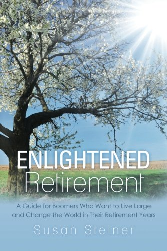 Enlightened Retirement: A Guide for Boomers Who Want to Live Large and Change the World in Their ...