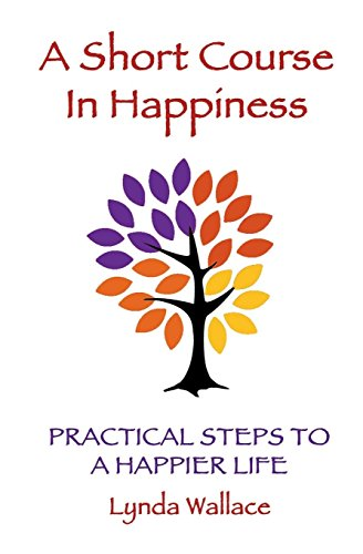 A Short Course in Happiness: Practical Steps to a Happier Life: Lynda Wallace