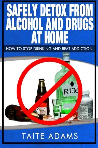 9780988987531: Safely Detox from Alcohol and Drugs at Home - How to Stop Drinking and Beat Addiction