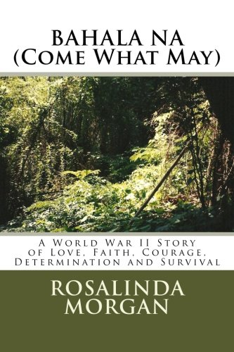9780989001700: BAHALA NA (Come What May): A World War II Story of Love, Faith, Courage, Determination and Survival