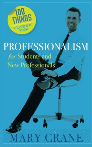 100 Things You Need to Know: Professionalism For Students and New Professionals: Mary Crane