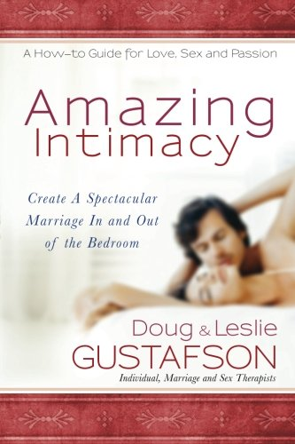 Amazing Intimacy: Create A Spectacular Marriage In and Out of the Bedroom: Gustafson, Doug; ...