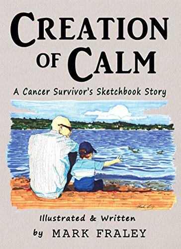 Creation of Calm : A Cancer Survivor's Sketchbook Story: Mark Fraley