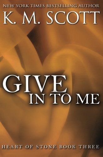 Give In To Me (Heart of Stone) (Volume 3): Scott, K.M.