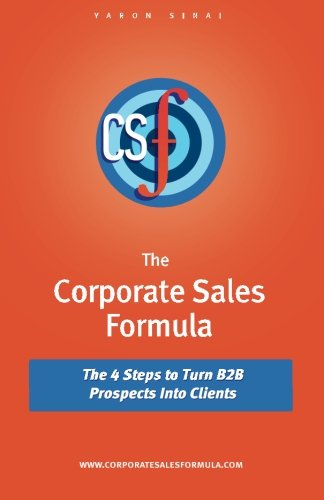 The Corporate Sales Formula: The 4 Steps to Turn B2B Prospects Into Clients: Yaron Sinai