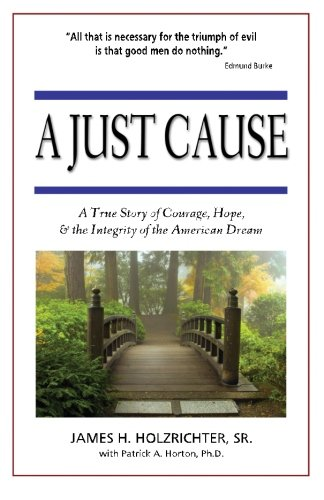A Just Cause: A True Story of Courage, Hope, & the Integrity of the American Dream: Holzrichter...