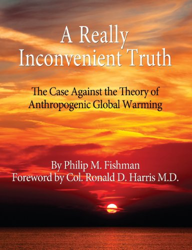 A Really Inconvenient Truth: The Case Against the Theory of Anthropogenic Global Warming: Fishman, ...