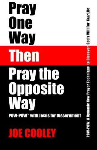 9780989186605: Pray One Way - Then - Pray the Opposite Way: POW-POW: A dynamic new prayer technique to discover God's will for your personal life