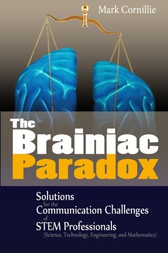 The Brainiac Paradox: Solutions for the Communication Challenges of STEM Professionals (Scientists,...