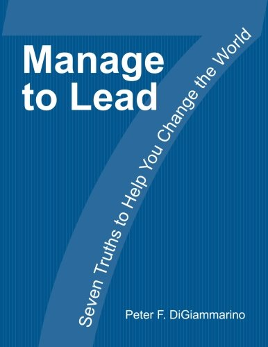 Manage to Lead: Seven Truths to Help You Change the World: DiGiammarino, Mr Peter F