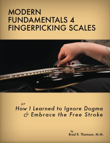 Modern Fundamentals 4 Fingerpicking Scales: How I Learned to Ignore Dogma Embrace the Free Stroke: ...