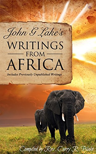 John G. Lake's Writings from Africa: Includes Previously Unpublished Writings: Blake, Curry