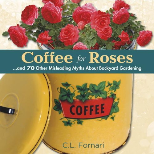 9780989268837: Coffee for Roses: ...and 70 Other Misleading Myths About Backyard Gardening