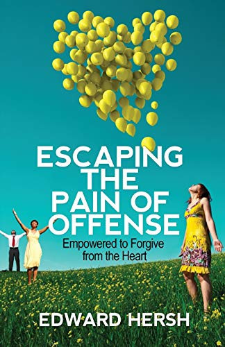 Escaping the Pain of Offense: Empowered to Forgive from the Heart: Edward Hersh