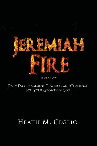 Jeremiah Fire: Daily Encouragement, Teaching, and Challenge for Your Growth in God: Heath M. Ceglio