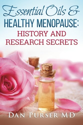 Essential Oils and Healthy Menopause: History and Research Secrets: Dan Purser MD