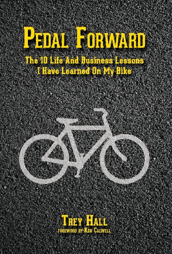 Pedal Forward: The 10 Life and Business Lessons I Have Learned on My Bike: Trey Hall