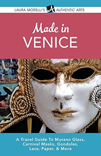 Made in Venice: A Travel Guide to Murano Glass, Carnival Masks, Gondolas, Lace, Paper, & More (...