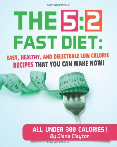 9780989429320: 5:2 Fast Diet Book: Easy, Healthy, and Delectable Low Calorie Recipes that You Can Make Now to Lose Weight and Enhance your Health. Newbie-Approved Cookbook.