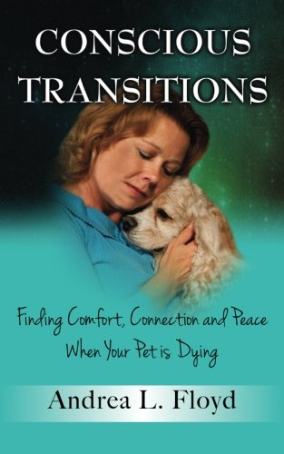 9780989453202: Conscious Transitions: Finding Comfort, Connection and Peace When Your Pet is Dying