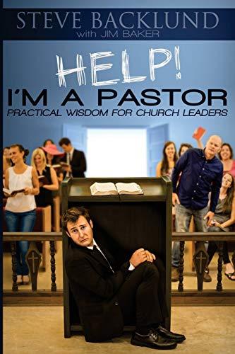 HELP! I'm a Pastor: Practical Wisdom For: Backlund, Mr. Steve,