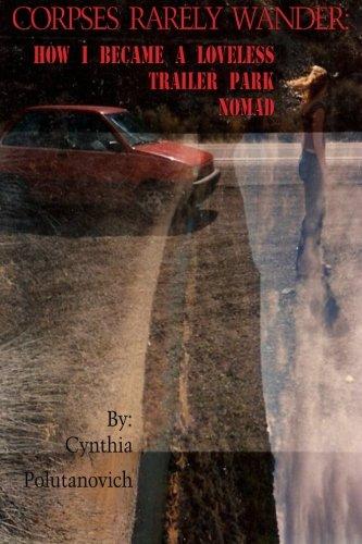 Corpses Rarely Wander: How I Became a Loveless, Trailer Park Nomad: Cynthia Polutanovich