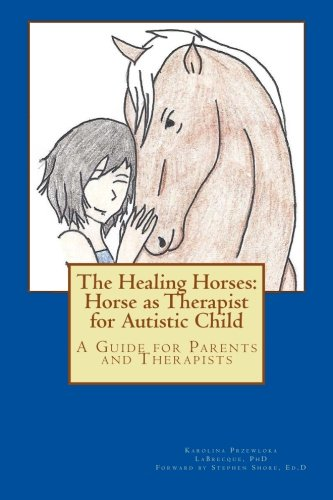 The Healing Horses: Horse as Therapist for Autistic Child: A Guide for Parents and Therapists (...