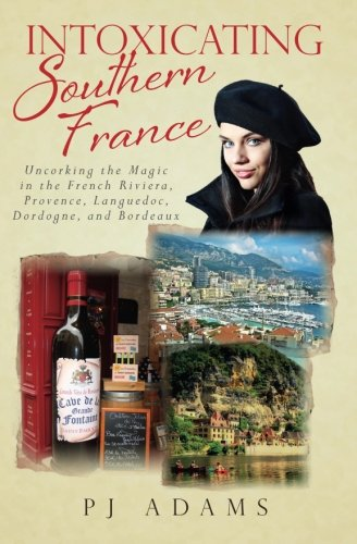 9780989516228: Intoxicating Southern France: Uncorking the Magic in the French Riviera, Provence, Languedoc, Dordogne, and Bordeaux