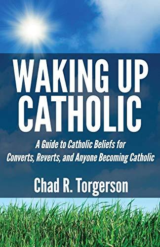 9780989531900: Waking Up Catholic: A Guide to Catholic Beliefs for Converts, Reverts, and Anyone Becoming Catholic