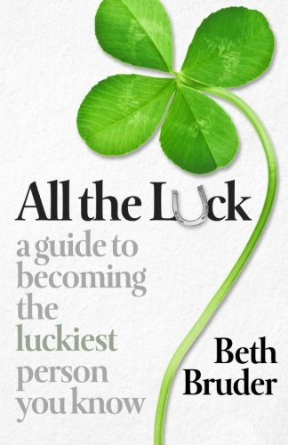 9780989549509: All the Luck: A Guide to Becoming the Luckiest Person You Know