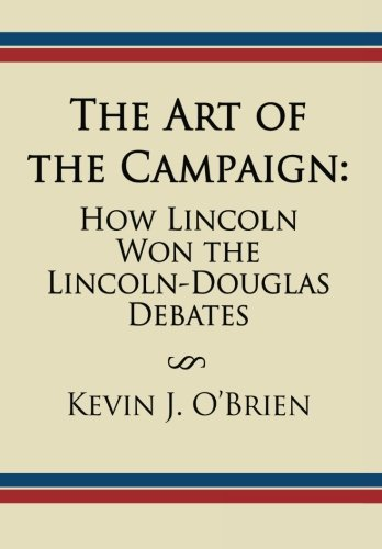 The Art of the Campaign: How Lincoln Won the Lincoln-Douglas Debates: Kevin J. O'Brien
