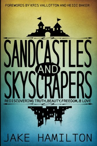 Sandcastles and Skyscrapers: Rediscovering Truth, Beauty, Freedom, & Love: Hamilton, Jake