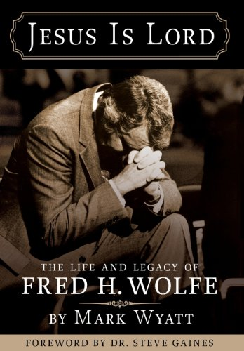 Jesus Is Lord: The Life and Legacy of Fred H. Wolfe: Mark A. Wyatt