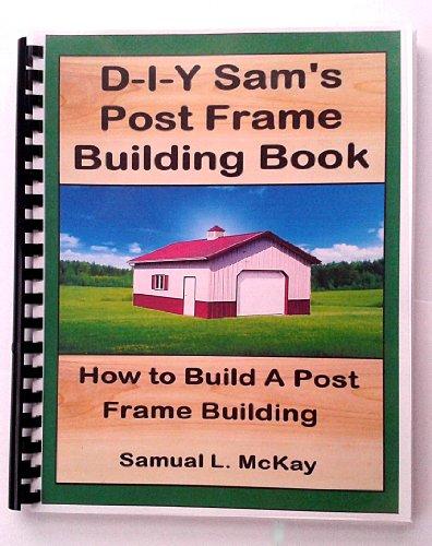 9780989629805: DIY Sam's Post Frame Building Book, How To Build A Post Frame Building Samual L. McKay (DIY Do It Yourself Sam)