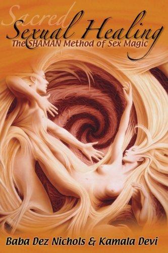 Sacred Sexual Healing: The SHAMAN Method of Sex Magic: Devi, Kamala; Nichols, Baba Dez
