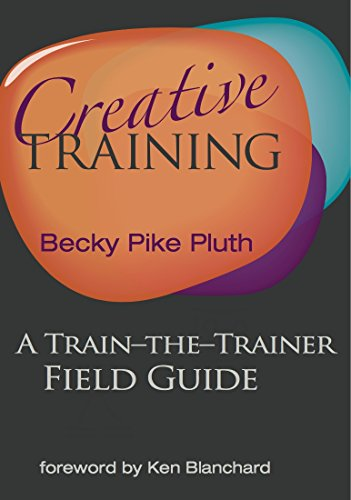 Creative Training: A Train-the-Trainer Field Guide: Becky Pike Pluth