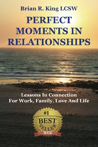 Perfect Moments in Relationships: Lessons in Connection for Work, Family, Love, and Life: Brian R ...
