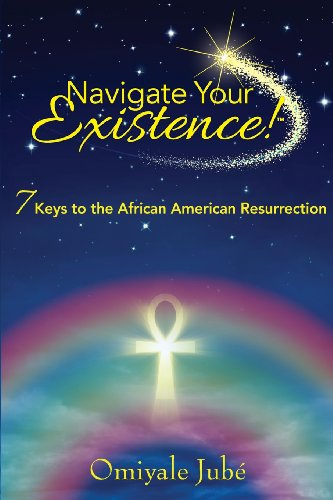 Navigate Your Existence! 7 Keys to the African American Resurrection: Jube, Omiyale