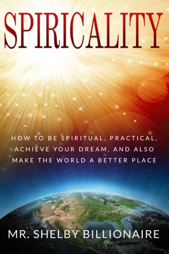 Spiricality: How to be Spiritual, Practical, Achieve your dream, and also Make the world a better ...