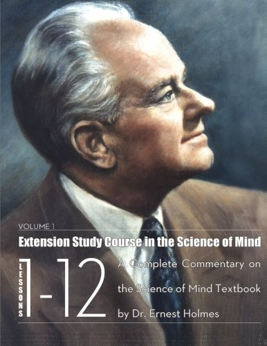 Extension Study Course In The Science Of Mind: Volume 1: Lessons 1-12 (Lessons 1 through 12): Dr. ...