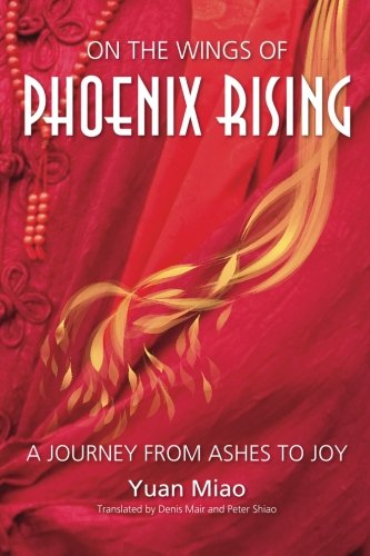 On the Wings of Phoenix Rising: A Journey from Ashes to Joy: Yuan, Miao