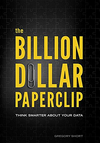 The Billion Dollar Paperclip: Think Smarter About Your Data: Gregory Short