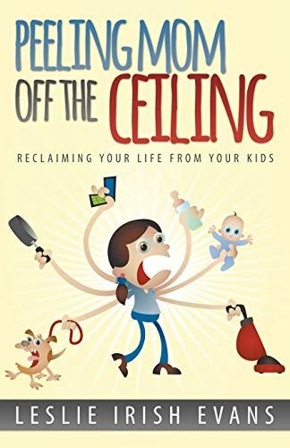 9780989761109: Peeling Mom Off the Ceiling: Reclaiming Your Life From Your Kids