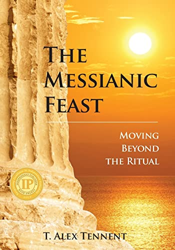 The Messianic Feast: Moving Beyond The Ritual: T. Alex Tennent